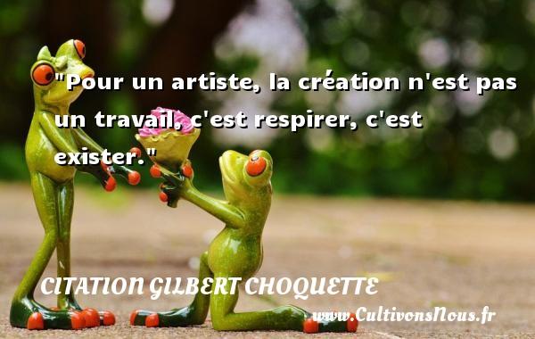 Pour un artiste, la création n est pas un travail, c est respirer, c est exister. Une citation de Gilbert Choquette CITATION GILBERT CHOQUETTE