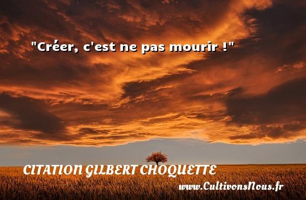 Créer, c est ne pas mourir ! Une citation de Gilbert Choquette CITATION GILBERT CHOQUETTE