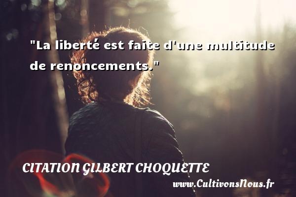 La liberté est faite d une multitude de renoncements. Une citation de Gilbert Choquette CITATION GILBERT CHOQUETTE