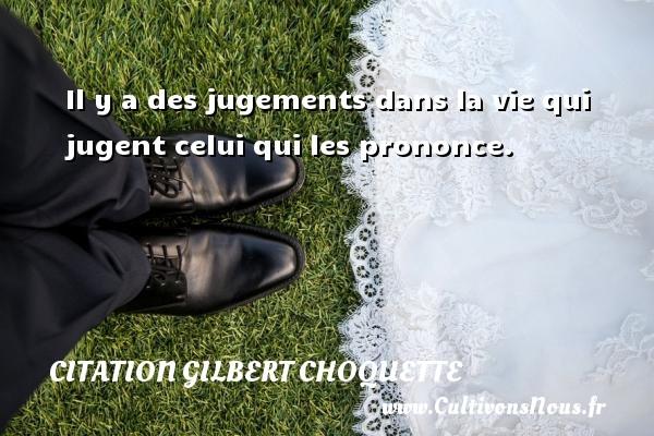 Il y a des jugements dans la vie qui jugent celui qui les prononce. Une citation de Gilbert Choquette CITATION GILBERT CHOQUETTE