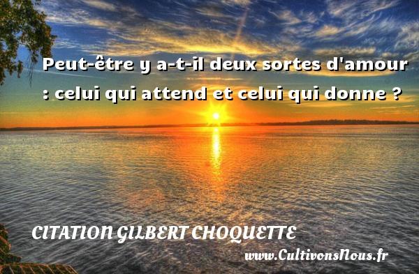 Peut-être y a-t-il deux sortes d amour : celui qui attend et celui qui donne ? Une citation de Gilbert Choquette CITATION GILBERT CHOQUETTE