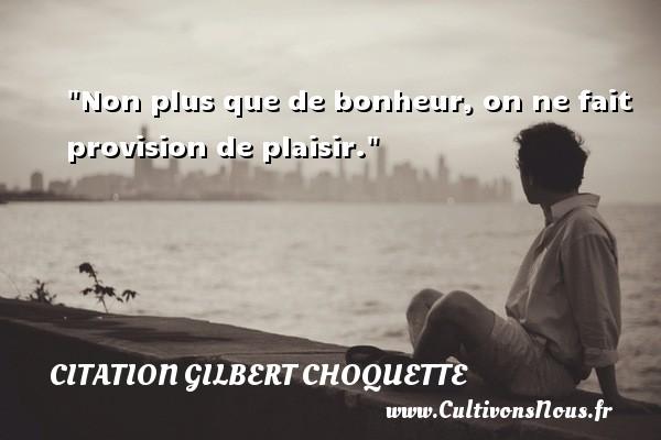 Non plus que de bonheur, on ne fait provision de plaisir. Une citation de Gilbert Choquette CITATION GILBERT CHOQUETTE
