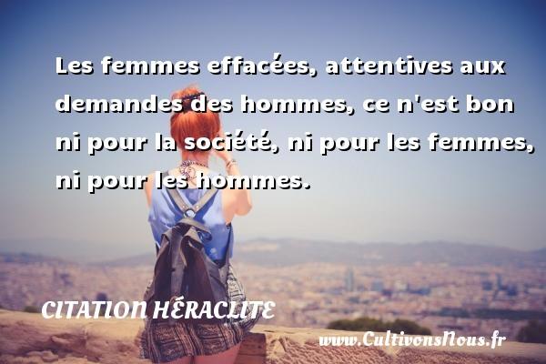 Les femmes effacées, attentives aux demandes des hommes, ce n est bon ni pour la société, ni pour les femmes, ni pour les hommes. Une citation de Héraclite CITATION HÉRACLITE - Citation Héraclite