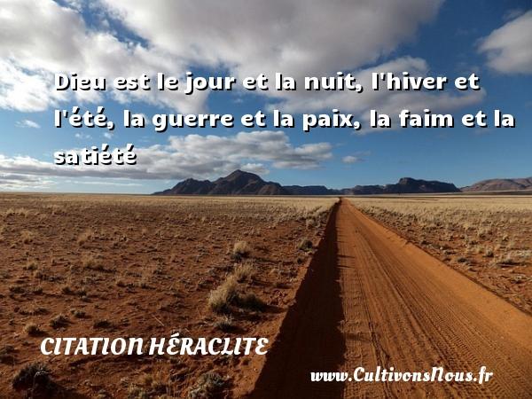 Dieu est le jour et la nuit, l hiver et l été, la guerre et la paix, la faim et la satiété Une citation de Héraclite CITATION HÉRACLITE - Citation Héraclite