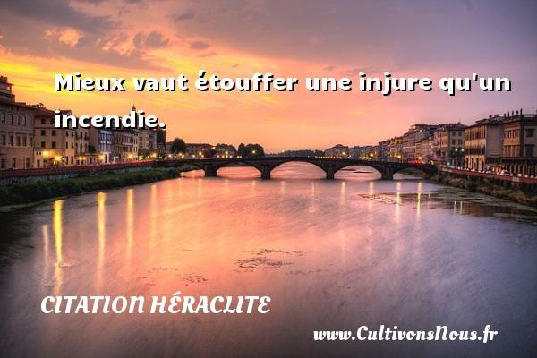 Mieux vaut étouffer une injure qu un incendie. Une citation de Héraclite CITATION HÉRACLITE - Citation Héraclite
