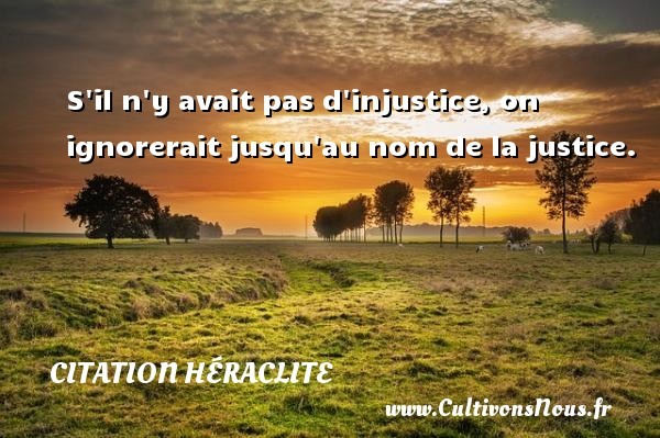 S il n y avait pas d injustice, on ignorerait jusqu au nom de la justice. Une citation de Héraclite CITATION HÉRACLITE - Citation Héraclite