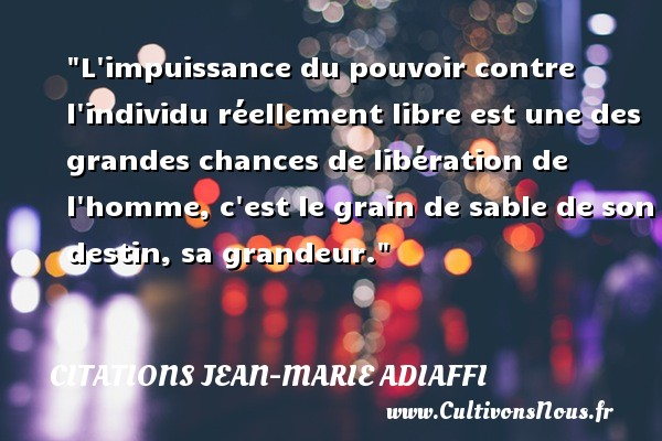 L impuissance du pouvoir contre l individu réellement libre est une des grandes chances de libération de l homme, c est le grain de sable de son destin, sa grandeur. Une citation de Jean-Marie Adiaffi CITATIONS JEAN-MARIE ADIAFFI - Citation grandeur