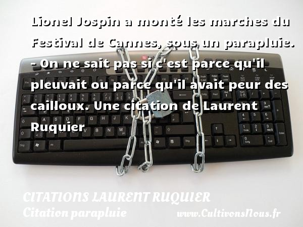 Citations - Citations Laurent Ruquier - Citation parapluie - Lionel Jospin a monté les marches du Festival de Cannes, sous un parapluie.  - On ne sait pas si c est parce qu il pleuvait ou parce qu il avait peur des cailloux.  Une  citation  de Laurent Ruquier CITATIONS LAURENT RUQUIER