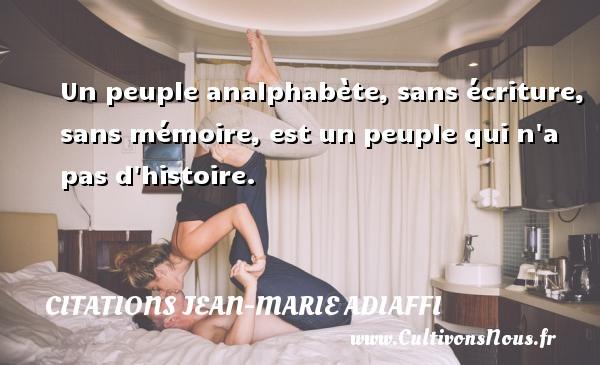 Un peuple analphabète, sans écriture, sans mémoire, est un peuple qui n a pas d histoire. Une citation de Jean-Marie Adiaffi CITATIONS JEAN-MARIE ADIAFFI