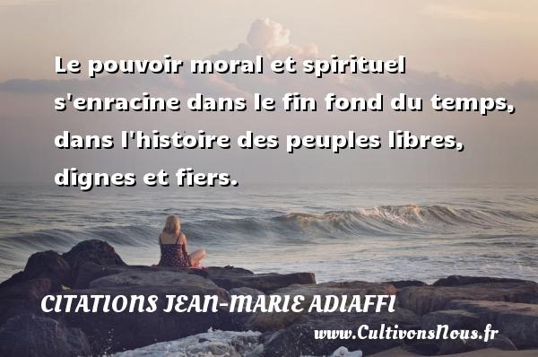 Le pouvoir moral et spirituel s enracine dans le fin fond du temps, dans l histoire des peuples libres, dignes et fiers. Une citation de Jean-Marie Adiaffi CITATIONS JEAN-MARIE ADIAFFI