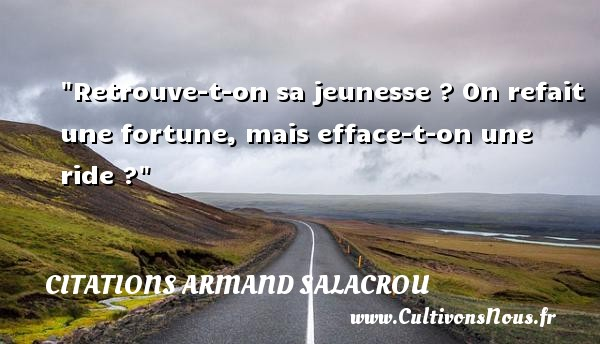 Retrouve-t-on sa jeunesse ? On refait une fortune, mais efface-t-on une ride ? Une citation d  Armand Salacrou CITATIONS ARMAND SALACROU