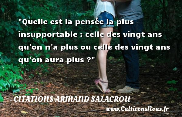 Citations Armand Salacrou - Citation vingt ans - Quelle est la pensée la plus insupportable : celle des vingt ans qu on n a plus ou celle des vingt ans qu on aura plus ? Une citation d  Armand Salacrou CITATIONS ARMAND SALACROU