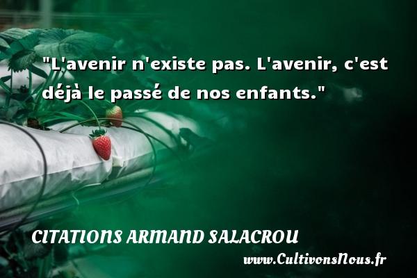 Citations Armand Salacrou - L avenir n existe pas. L avenir, c est déjà le passé de nos enfants. Une citation d  Armand Salacrou CITATIONS ARMAND SALACROU