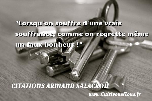Citations Armand Salacrou - Lorsqu on souffre d une vraie souffrance, comme on regrette même un faux bonheur ! Une citation d  Armand Salacrou CITATIONS ARMAND SALACROU