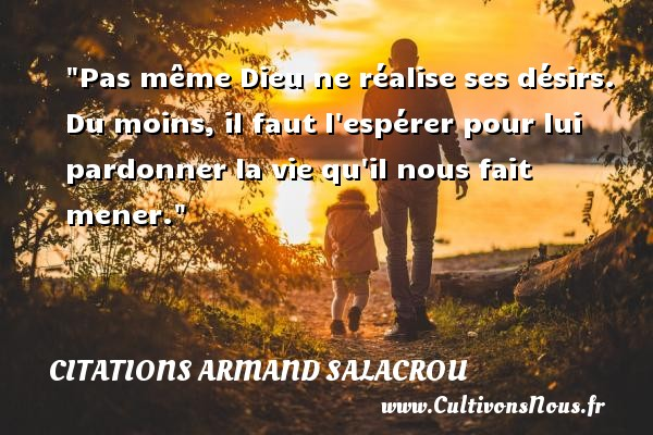 Pas même Dieu ne réalise ses désirs. Du moins, il faut l espérer pour lui pardonner la vie qu il nous fait mener. Une citation d  Armand Salacrou CITATIONS ARMAND SALACROU - Citations désir