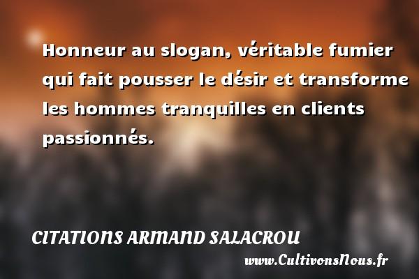 Citations Armand Salacrou - Citations désir - Honneur au slogan, véritable fumier qui fait pousser le désir et transforme les hommes tranquilles en clients passionnés. Une citation d  Armand Salacrou CITATIONS ARMAND SALACROU