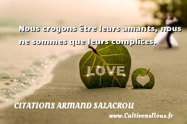 Citations Armand Salacrou - Nous croyons être leurs amants, nous ne sommes que leurs complices. Une citation d  Armand Salacrou CITATIONS ARMAND SALACROU