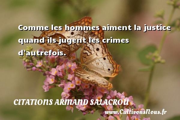 Citations Armand Salacrou - Comme les hommes aiment la justice quand ils jugent les crimes d autrefois. Une citation d  Armand Salacrou CITATIONS ARMAND SALACROU