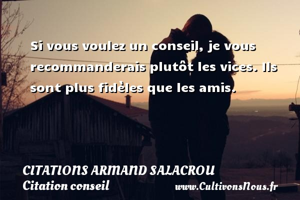 Si vous voulez un conseil, je vous recommanderais plutôt les vices. Ils sont plus fidèles que les amis. Une citation d  Armand Salacrou CITATIONS ARMAND SALACROU - Citation conseil