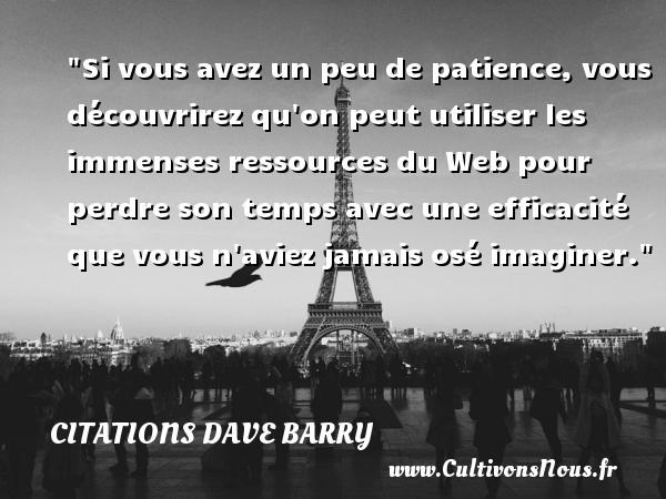 Si vous avez un peu de patience, vous découvrirez qu on peut utiliser les immenses ressources du Web pour perdre son temps avec une efficacité que vous n aviez jamais osé imaginer. Une citation de Dave Barry CITATIONS DAVE BARRY - Citation perdre