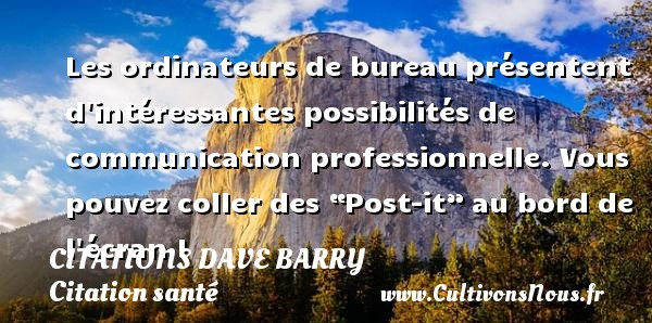 "Les ordinateurs de bureau présentent d intéressantes possibilités de communication professionnelle. Vous pouvez coller des ""Post-it"" au bord de l écran ! Une citation de Dave Barry CITATIONS DAVE BARRY - Citation santé"
