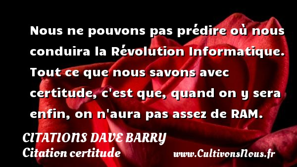 Nous ne pouvons pas prédire où nous conduira la Révolution Informatique. Tout ce que nous savons avec certitude, c est que, quand on y sera enfin, on n aura pas assez de RAM. Une citation de Dave Barry CITATIONS DAVE BARRY - Citation certitude