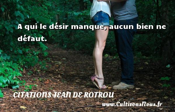 Citations Jean de Rotrou - Citations désir - A qui le désir manque, aucun bien ne défaut. Une citation de Jean de Rotrou CITATIONS JEAN DE ROTROU