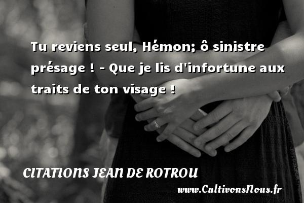 Citations Jean de Rotrou - Tu reviens seul, Hémon; ô sinistre présage ! - Que je lis d infortune aux traits de ton visage ! Une citation de Jean de Rotrou CITATIONS JEAN DE ROTROU