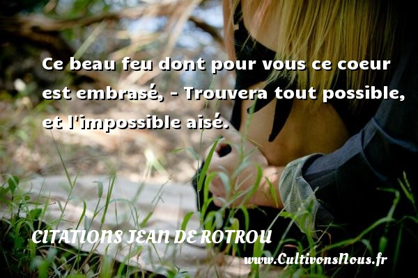 Citations Jean de Rotrou - Ce beau feu dont pour vous ce coeur est embrasé, - Trouvera tout possible, et l impossible aisé. Une citation de Jean de Rotrou CITATIONS JEAN DE ROTROU