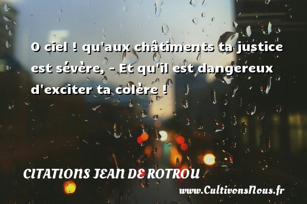 Citations Jean de Rotrou - O ciel ! qu aux châtiments ta justice est sévère, - Et qu il est dangereux d exciter ta colère ! Une citation de Jean de Rotrou CITATIONS JEAN DE ROTROU