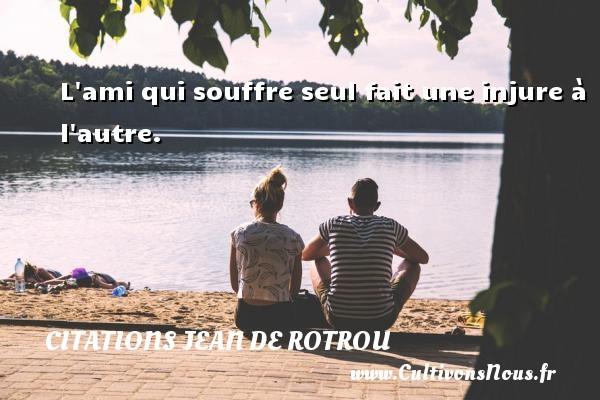 Citations Jean de Rotrou - L ami qui souffre seul fait une injure à l autre. Une citation de Jean de Rotrou CITATIONS JEAN DE ROTROU