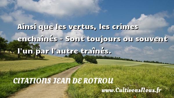 Citations Jean de Rotrou - Ainsi que les vertus, les crimes enchaînés - Sont toujours ou souvent l un par l autre traînés. Une citation de Jean de Rotrou CITATIONS JEAN DE ROTROU