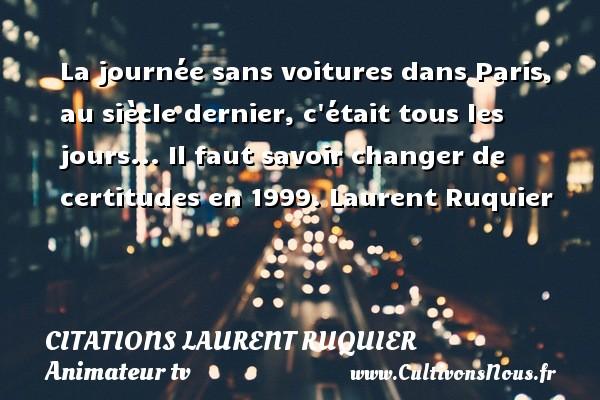 La journée sans voitures dans Paris, au siècle dernier, c était tous les jours...  Il faut savoir changer de certitudes en 1999. Laurent Ruquier CITATIONS LAURENT RUQUIER - humoriste - journaliste