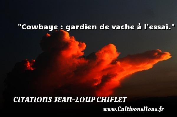 Citations Jean-Loup Chiflet - Cowbaye : gardien de vache à l essai. Une citation de Jean-Loup Chiflet CITATIONS JEAN-LOUP CHIFLET