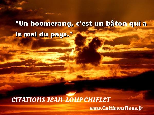 Citations Jean-Loup Chiflet - Un boomerang, c est un bâton qui a le mal du pays. Une citation de Jean-Loup Chiflet CITATIONS JEAN-LOUP CHIFLET