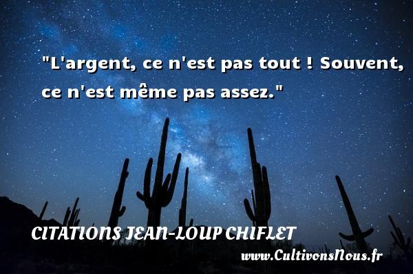 Citations Jean-Loup Chiflet - L argent, ce n est pas tout ! Souvent, ce n est même pas assez. Une citation de Jean-Loup Chiflet CITATIONS JEAN-LOUP CHIFLET