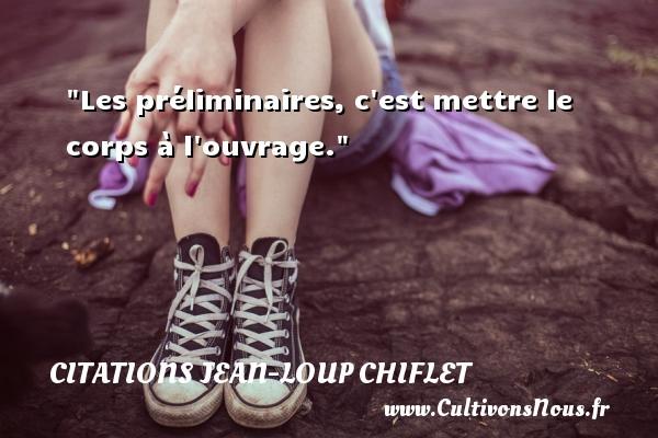 Citations Jean-Loup Chiflet - Les préliminaires, c est mettre le corps à l ouvrage. Une citation de Jean-Loup Chiflet CITATIONS JEAN-LOUP CHIFLET