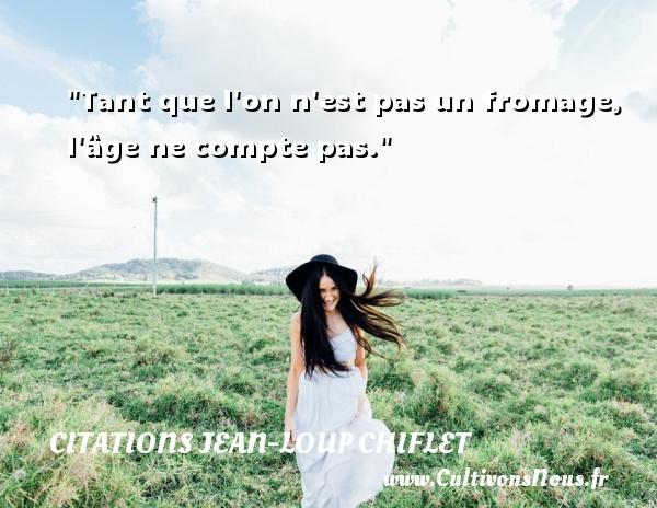 Citations Jean-Loup Chiflet - Tant que l on n est pas un fromage, l âge ne compte pas. Une citation de Jean-Loup Chiflet CITATIONS JEAN-LOUP CHIFLET