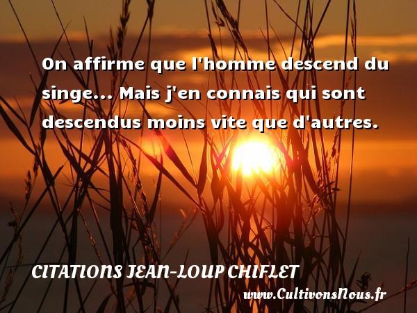 Citations Jean-Loup Chiflet - On affirme que l homme descend du singe... Mais j en connais qui sont descendus moins vite que d autres. Une citation de Jean-Loup Chiflet CITATIONS JEAN-LOUP CHIFLET