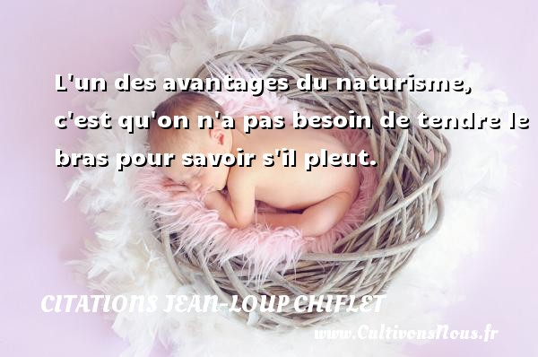 Citations Jean-Loup Chiflet - L un des avantages du naturisme, c est qu on n a pas besoin de tendre le bras pour savoir s il pleut. Une citation de Jean-Loup Chiflet CITATIONS JEAN-LOUP CHIFLET