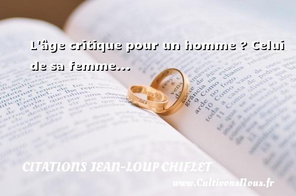 Citations Jean-Loup Chiflet - L âge critique pour un homme ? Celui de sa femme... Une citation de Jean-Loup Chiflet CITATIONS JEAN-LOUP CHIFLET