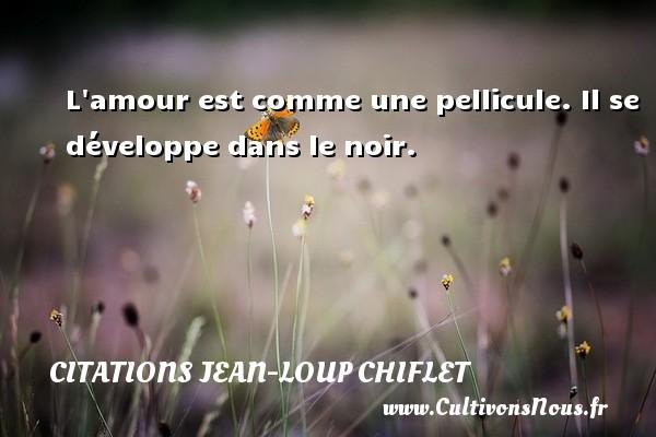 Citations Jean-Loup Chiflet - L amour est comme une pellicule. Il se développe dans le noir. Une citation de Jean-Loup Chiflet CITATIONS JEAN-LOUP CHIFLET
