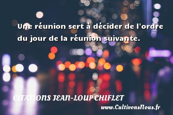 Citations Jean-Loup Chiflet - Une réunion sert à décider de l ordre du jour de la réunion suivante. Une citation de Jean-Loup Chiflet CITATIONS JEAN-LOUP CHIFLET