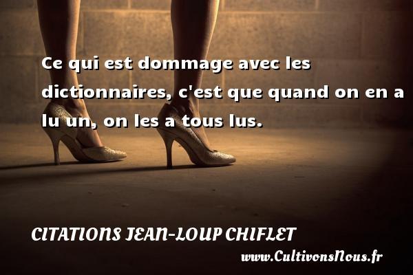 Citations Jean-Loup Chiflet - Ce qui est dommage avec les dictionnaires, c est que quand on en a lu un, on les a tous lus. Une citation de Jean-Loup Chiflet CITATIONS JEAN-LOUP CHIFLET