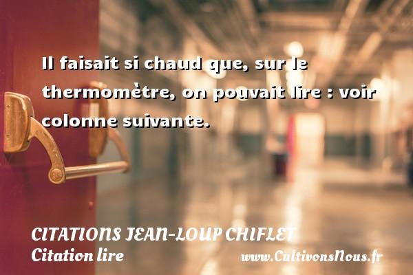 Citations Jean-Loup Chiflet - Citation lire - Il faisait si chaud que, sur le thermomètre, on pouvait lire : voir colonne suivante. Une citation de Jean-Loup Chiflet CITATIONS JEAN-LOUP CHIFLET