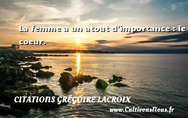 La femme a un atout d importance : le coeur. Une citation de Grégoire Lacroix CITATIONS GRÉGOIRE LACROIX - Citations Grégoire Lacroix