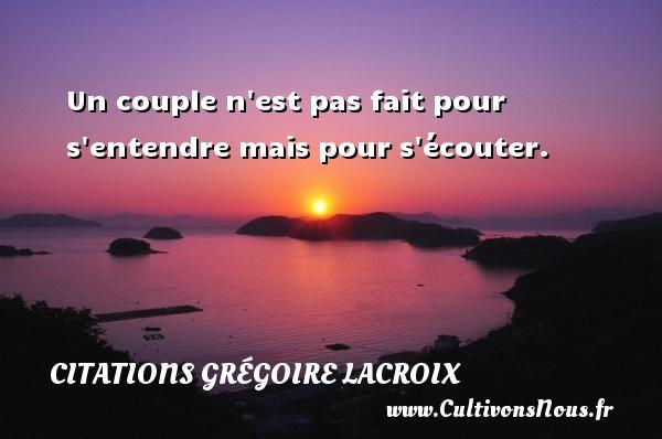 Un couple n est pas fait pour s entendre mais pour s écouter. Une citation de Grégoire Lacroix CITATIONS GRÉGOIRE LACROIX - Citations Grégoire Lacroix