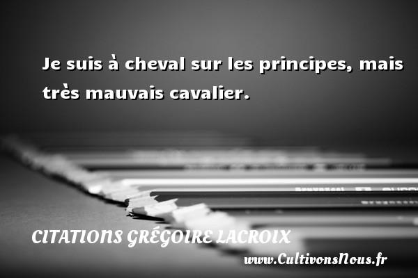 Citations Grégoire Lacroix - Citation cheval - Je suis à cheval sur les principes, mais très mauvais cavalier. Une citation de Grégoire Lacroix CITATIONS GRÉGOIRE LACROIX
