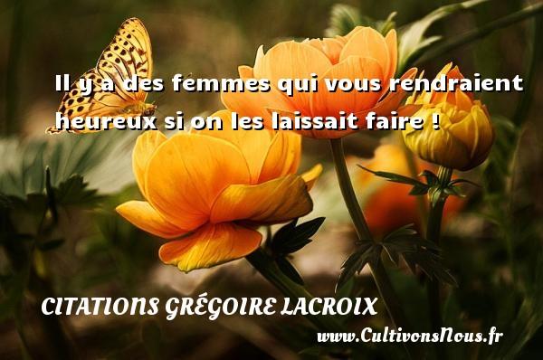 Il y a des femmes qui vous rendraient heureux si on les laissait faire ! Une citation de Grégoire Lacroix CITATIONS GRÉGOIRE LACROIX - Citations Grégoire Lacroix