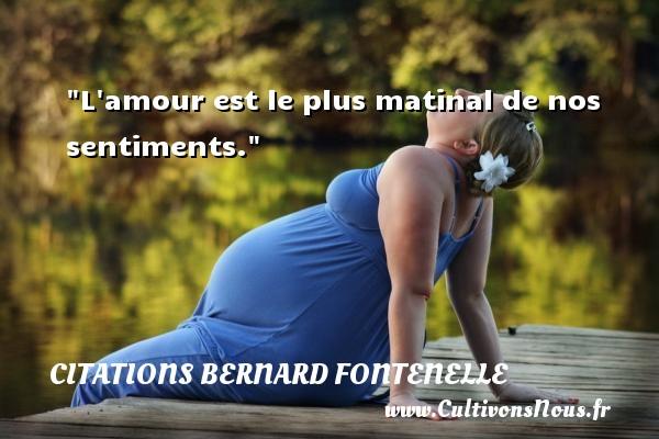 Citations Bernard Fontenelle - Citation matin - L amour est le plus matinal de nos sentiments. Une citation de Bernard Fontenelle CITATIONS BERNARD FONTENELLE